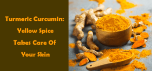 Turmeric Curcumin: A Yellow Spice Takes Care Of Your Skin