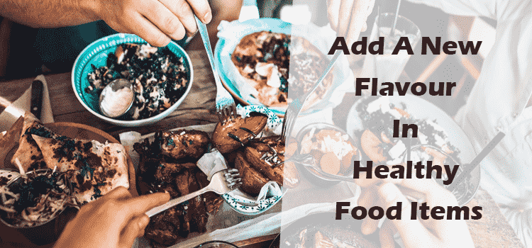Ways To Add A New Flavour In Healthy Food Items